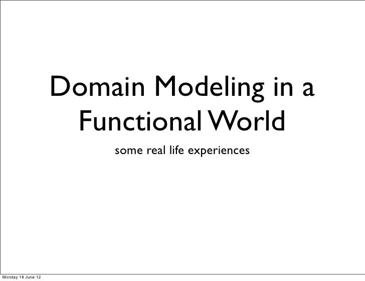 Domain Modeling in a                     Functional World                        some real life experiencesMonday 18 June 12