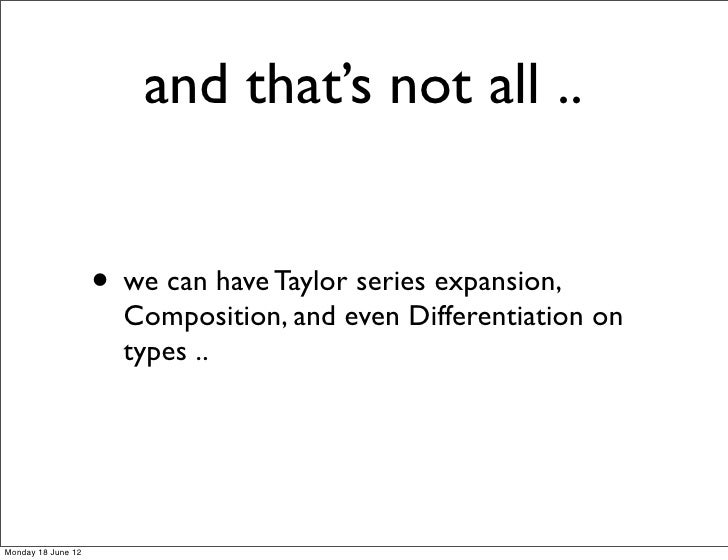 and that's not all ..                    • we can have Taylor series expansion,                      Composition, and even...