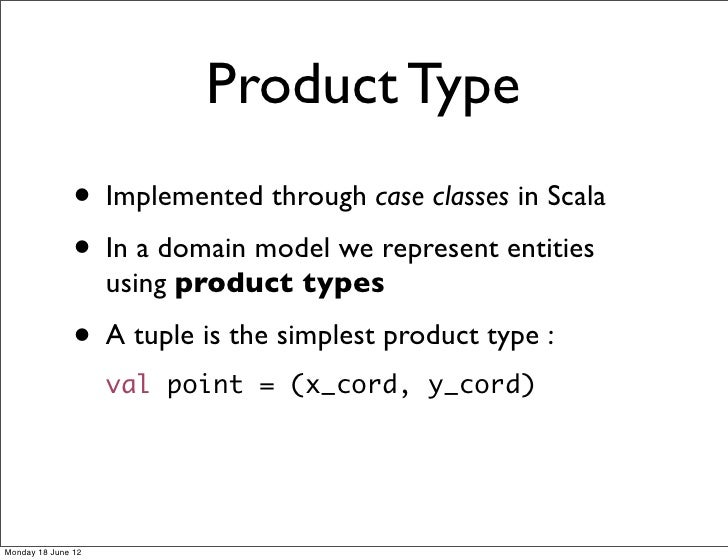 Product Type               • Implemented through case classes in Scala               • In a domain model we represent enti...