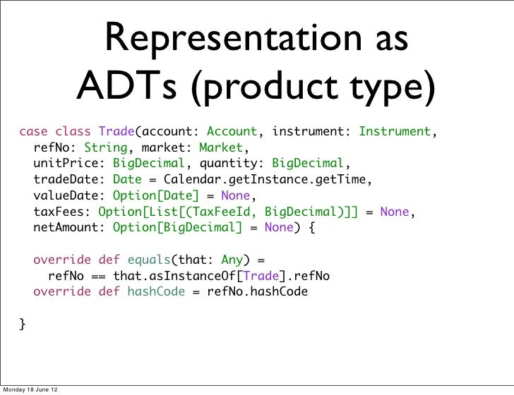 Representation as                    ADTs (product type)    case class Trade(account: Account, instrument: Instrument,    ...