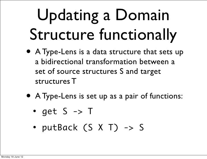 Updating a Domain                     Structure functionally                    • A Type-Lens is a data structure that set...
