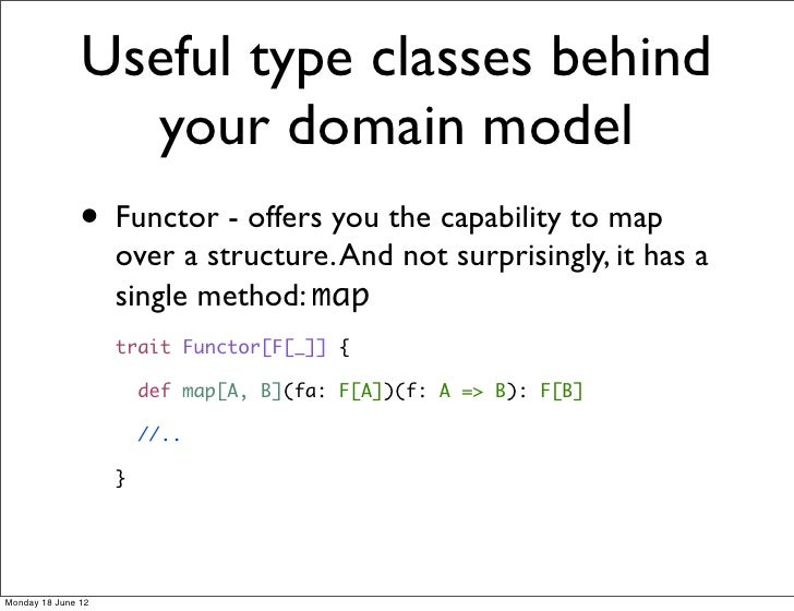 Useful type classes behind                 your domain model               • Functor - offers you the capability to map   ...