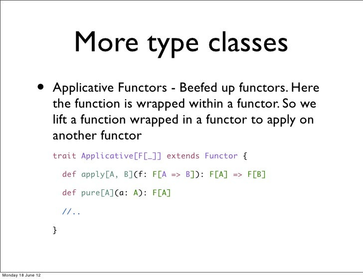 More type classes               •    Applicative Functors - Beefed up functors. Here                    the function is wr...