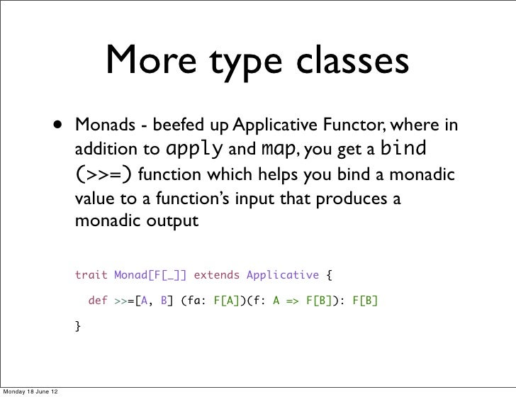 More type classes               •    Monads - beefed up Applicative Functor, where in                    addition to apply...