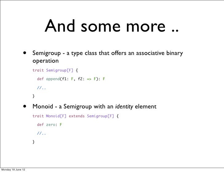 And some more ..               •    Semigroup - a type class that offers an associative binary                    operatio...