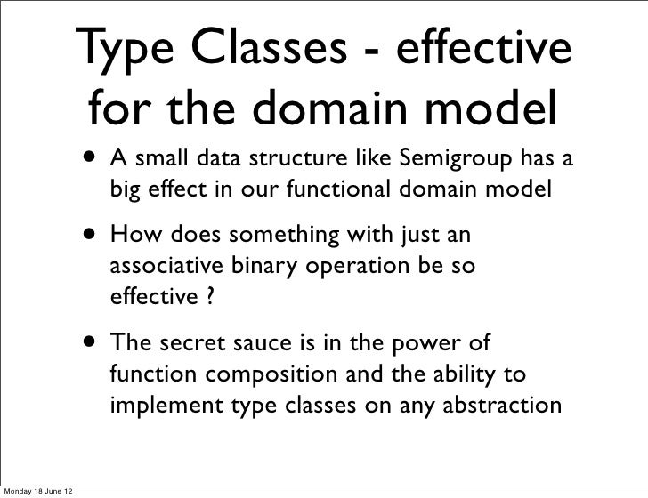 Type Classes - effective                     for the domain model                    • A small data structure like Semigro...