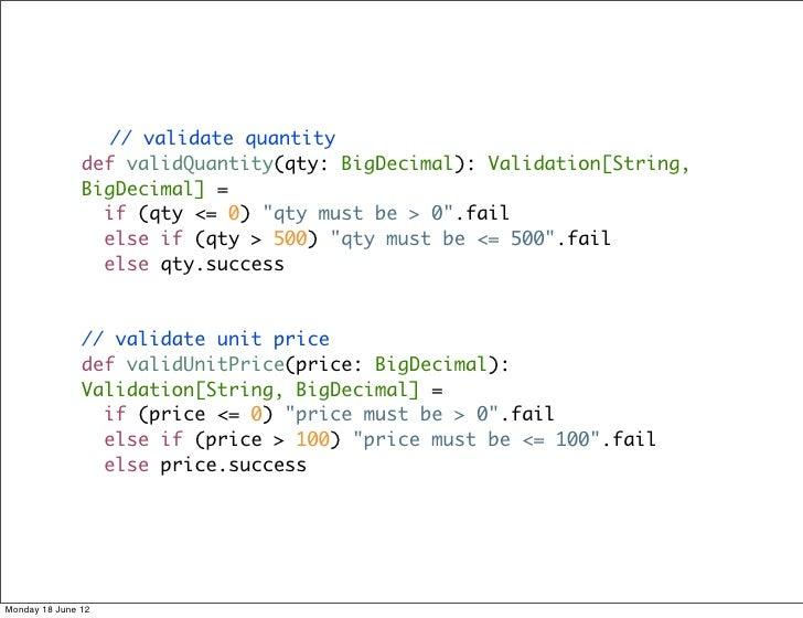 // validate quantity               def validQuantity(qty: BigDecimal): Validation[String,               BigDecimal] =     ...