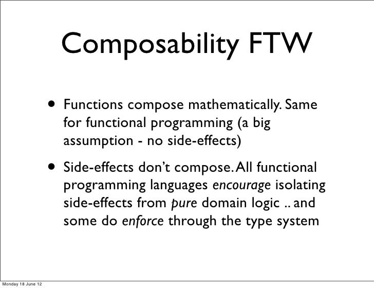 Composability FTW                    • Functions compose mathematically. Same                      for functional programm...
