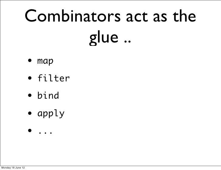 Combinators act as the                       glue ..                    •   map                    •   filter             ...