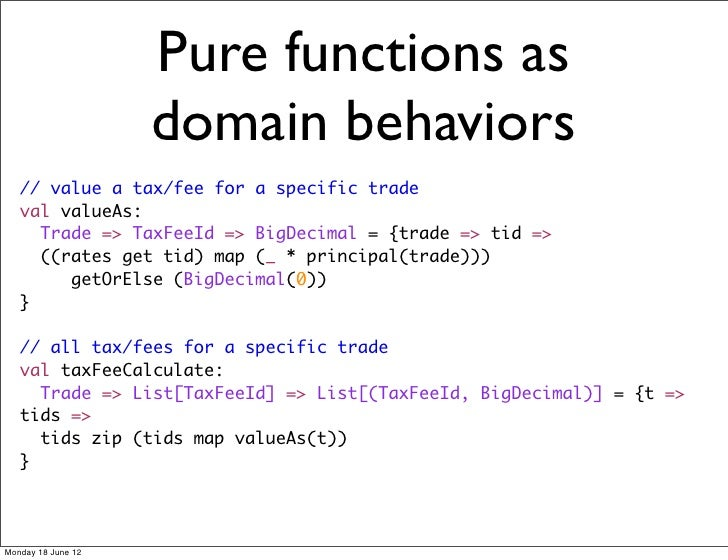 Pure functions as                    domain behaviors   // value a tax/fee for a specific trade   val valueAs:     Trade =...