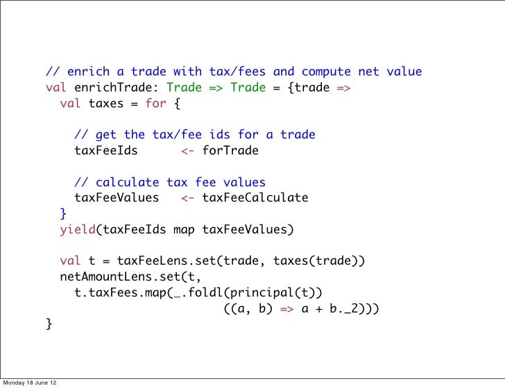 // enrich a trade with tax/fees and compute net value             val enrichTrade: Trade => Trade = {trade =>             ...