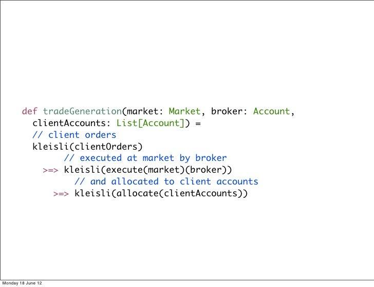def tradeGeneration(market: Market, broker: Account,          clientAccounts: List[Account]) =          // client orders  ...