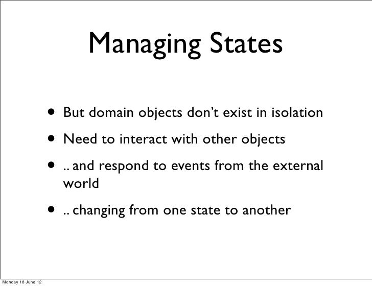 Managing States                    • But domain objects don't exist in isolation                    • Need to interact wit...