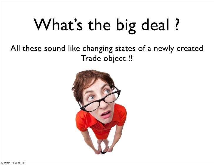 What's the big deal ?      All these sound like changing states of a newly created                          Trade object !...