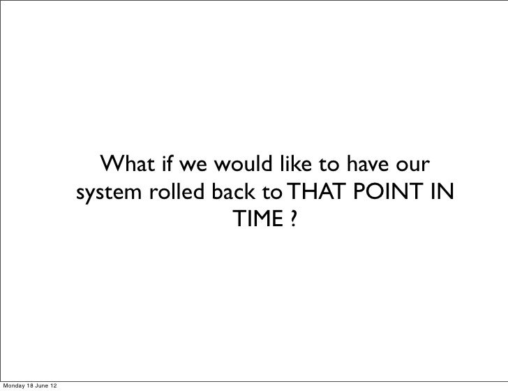 What if we would like to have our                    system rolled back to THAT POINT IN                                  ...