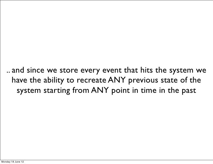 .. and since we store every event that hits the system we      have the ability to recreate ANY previous state of the     ...