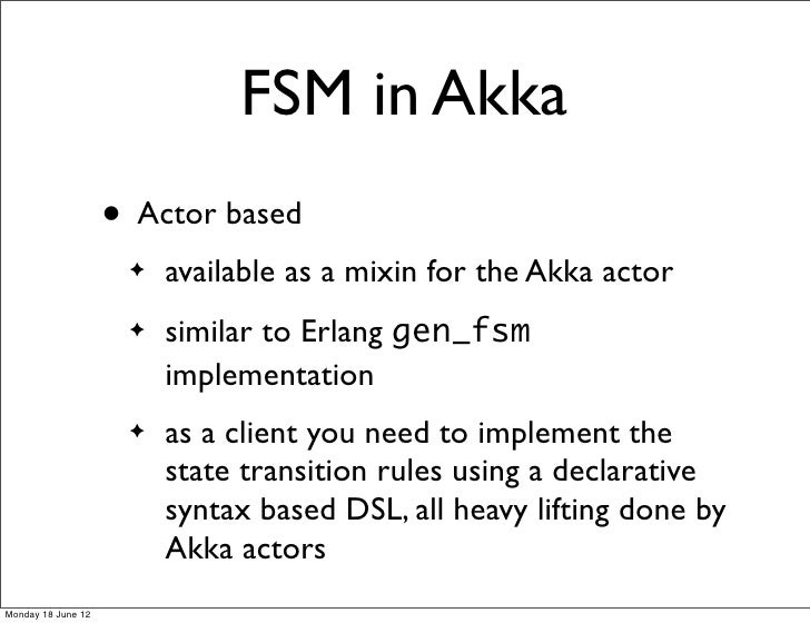 FSM in Akka                    • Actor based                     ✦   available as a mixin for the Akka actor              ...
