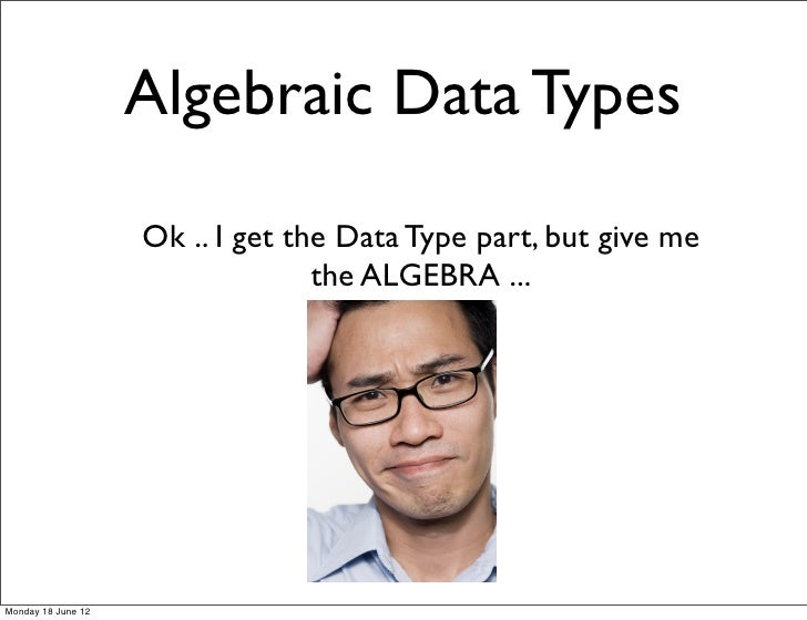 Algebraic Data Types                    Ok .. I get the Data Type part, but give me                                  the A...