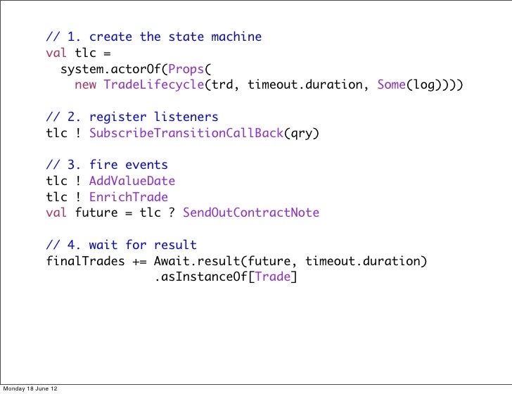 // 1. create the state machine             val tlc =               system.actorOf(Props(                 new TradeLifecycl...