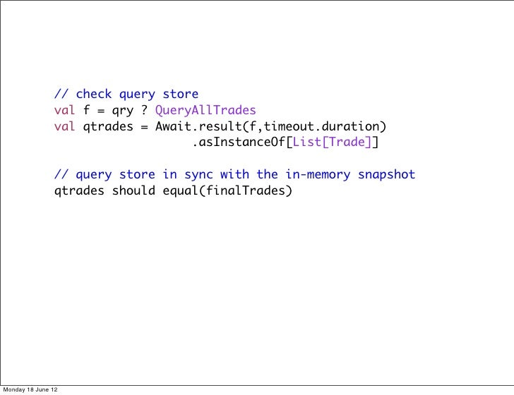 // check query store               val f = qry ? QueryAllTrades               val qtrades = Await.result(f,timeout.duratio...