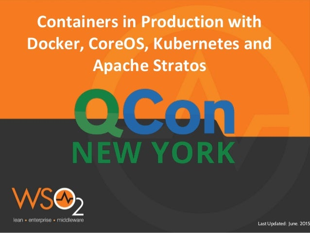 Last Updated: June. 2015 Containers in Production with Docker, CoreOS, Kubernetes and Apache Stratos