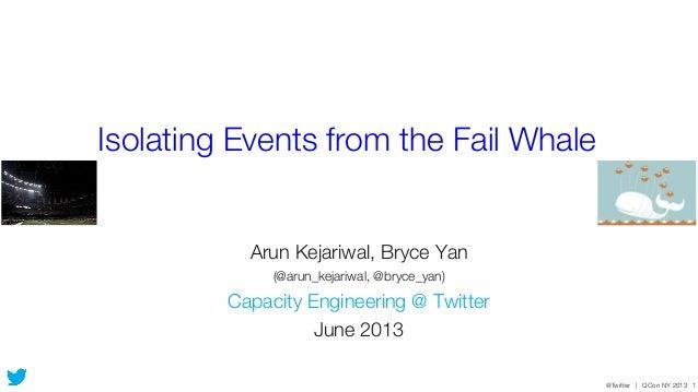 @Twitter | QCon NY 2013 1Isolating Events from the Fail WhaleArun Kejariwal, Bryce Yan(@arun_kejariwal, @bryce_yan)Capacit...