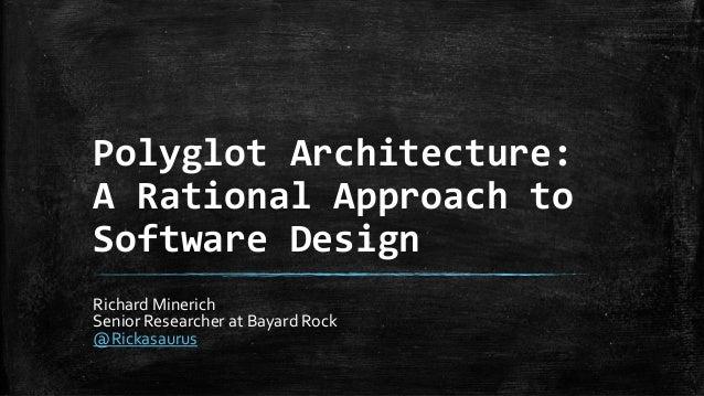 Polyglot Architecture: A Rational Approach to Software Design Richard Minerich Senior Researcher at Bayard Rock @Rickasaur...