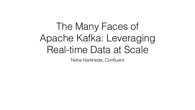 The Many Faces of Apache Kafka: Leveraging Real-time Data at Scale Neha Narkhede, Confluent