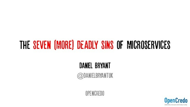 The Seven (More) DEADLY SINS OF Microservices Daniel Bryant @danielbryantuk OpencRedo