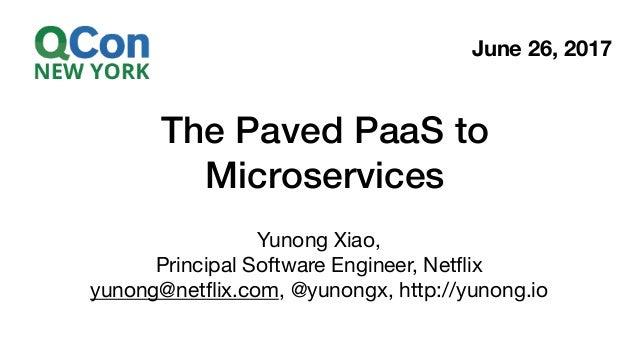 The Paved PaaS to Microservices Yunong Xiao,  Principal Software Engineer, Netflix  yunong@netflix.com, @yunongx, http://yun...