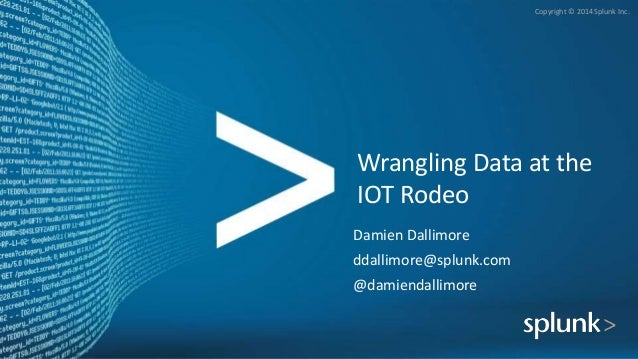 Copyright © 2014 Splunk Inc. Wrangling Data at the IOT Rodeo Damien Dallimore ddallimore@splunk.com @damiendallimore