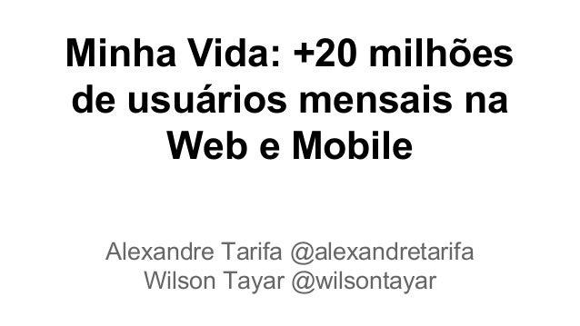 Minha Vida: +20 milhões de usuários mensais na Web e Mobile Alexandre Tarifa @alexandretarifa Wilson Tayar @wilsontayar