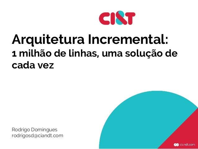 Arquitetura Incremental: 1 milhão de linhas, uma solução de cada vez Rodrigo Domingues rodrigosd@ciandt.com