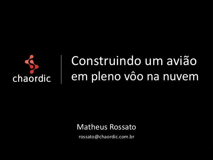 Construindo um aviãoem pleno vôo na nuvemMatheus Rossato rossato@chaordic.com.br