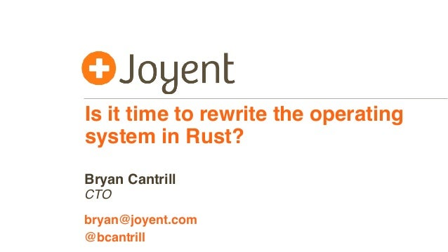 Is it time to rewrite the operating system in Rust? CTO bryan@joyent.com Bryan Cantrill @bcantrill