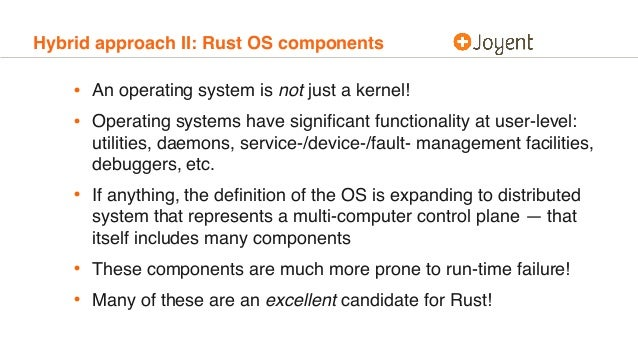 Hybrid approach II: Rust OS components • An operating system is not just a kernel! • Operating systems have significant fun...