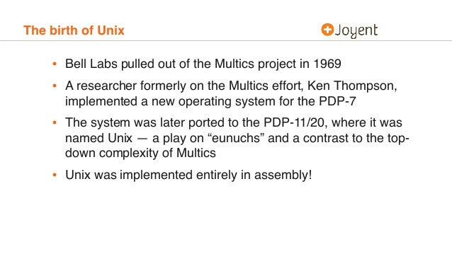 The birth of Unix • Bell Labs pulled out of the Multics project in 1969 • A researcher formerly on the Multics effort, Ken...