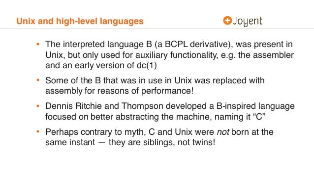 Unix and high-level languages • The interpreted language B (a BCPL derivative), was present in Unix, but only used for aux...