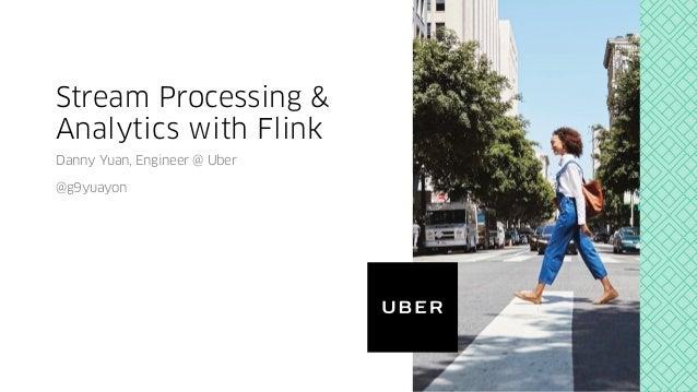 Stream Processing & Analytics with Flink Danny Yuan, Engineer @ Uber @g9yuayon