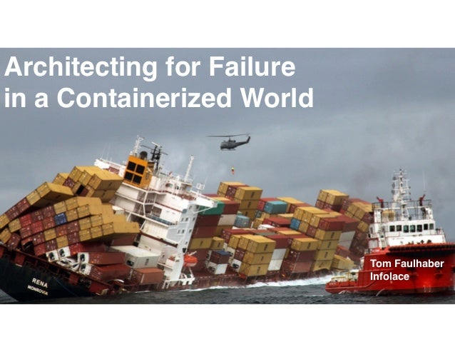 Architecting for Failure in a Containerized World Tom Faulhaber Infolace