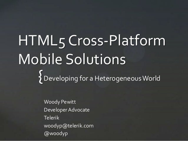 HTML5 Cross-PlatformMobile Solutions  { Developing for a Heterogeneous World   Woody Pewitt   Developer Advocate   Telerik...