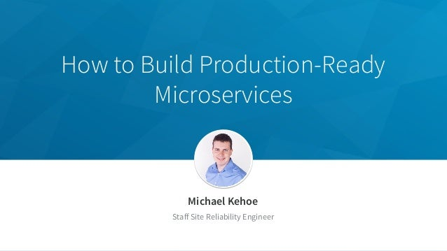 How to Build Production-Ready Microservices Michael Kehoe Staff Site Reliability Engineer