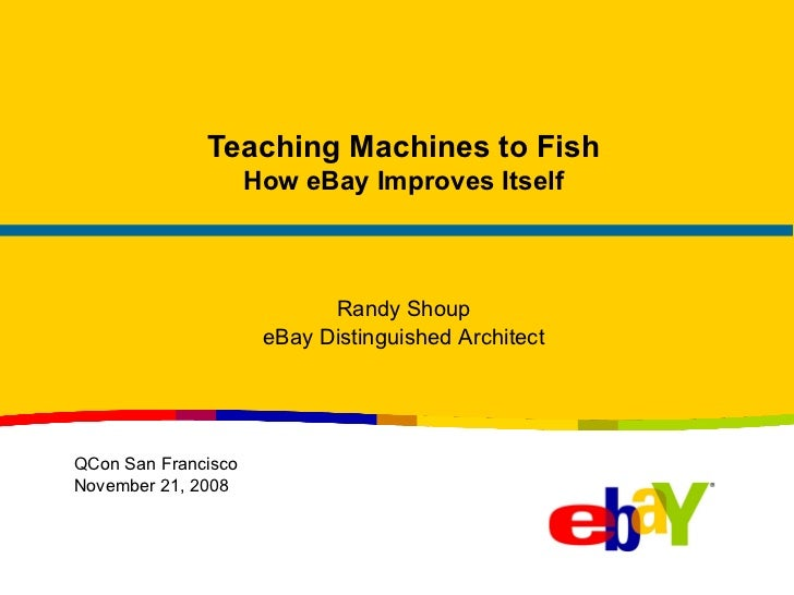 Teaching Machines to Fish How eBay Improves Itself Randy Shoup eBay Distinguished Architect QCon San Francisco November 21...