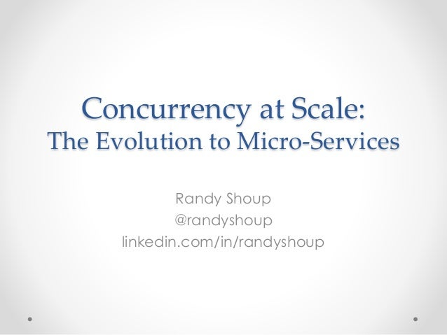 Concurrency at Scale:  The Evolution to Micro-Services  Randy Shoup  @randyshoup  linkedin.com/in/randyshoup