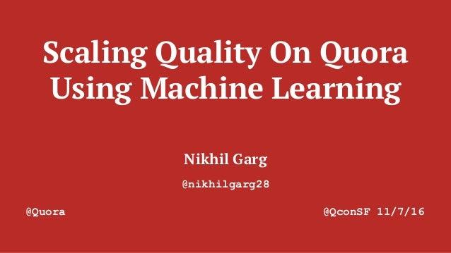 Scaling Quality On Quora Using Machine Learning Nikhil Garg @nikhilgarg28 @Quora @QconSF 11/7/16