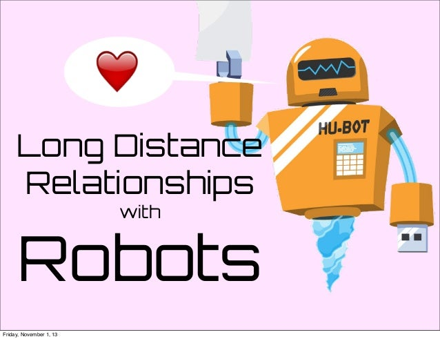 Long Distance Relationships with  Robots Friday, November 1, 13