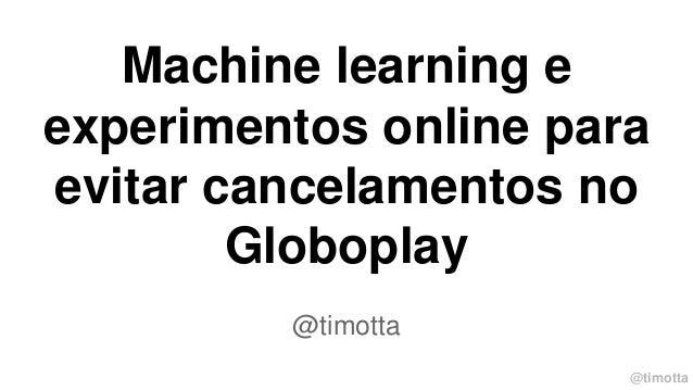 @timotta Machine learning e experimentos online para evitar cancelamentos no Globoplay @timotta