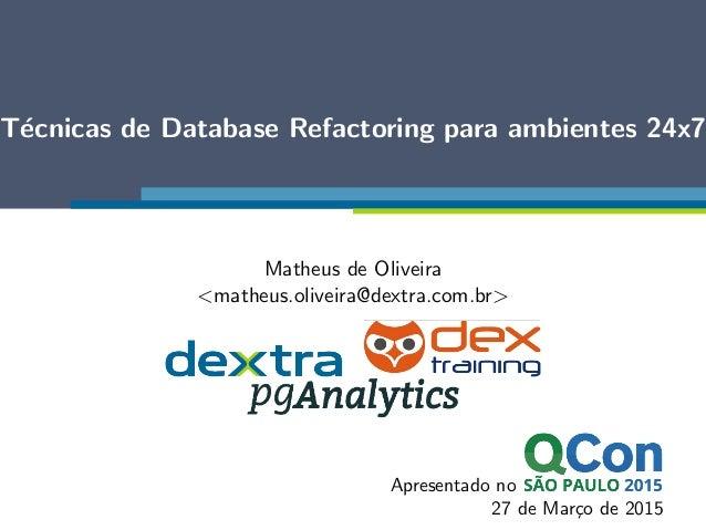 T´ecnicas de Database Refactoring para ambientes 24x7 Matheus de Oliveira <matheus.oliveira@dextra.com.br> Apresentado no ...