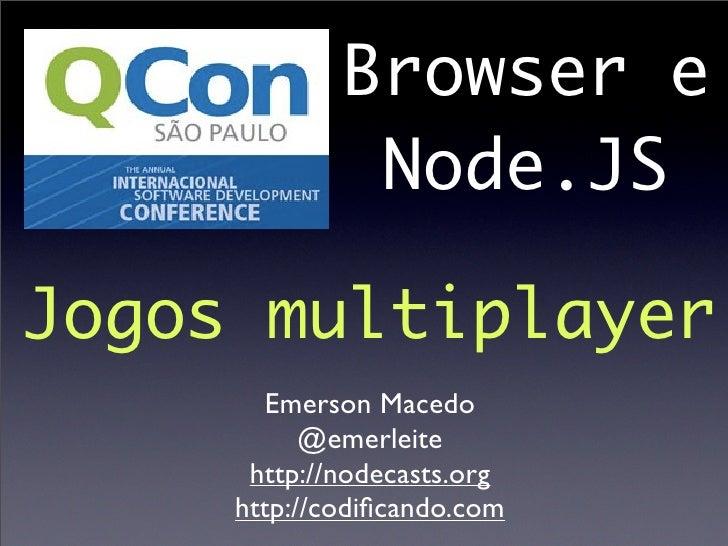 Browser e              Node.JSJogos multiplayer       Emerson Macedo           @emerleite      http://nodecasts.org     ht...