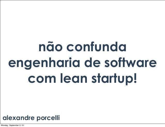não confunda engenharia de software com lean startup! alexandre porcelli Monday, September 2, 13